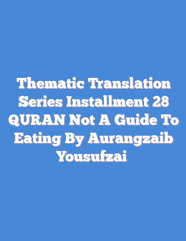 Thematic Translation Series Installment 28 QURAN Not A Guide To Eating By Aurangzaib Yousufzai
