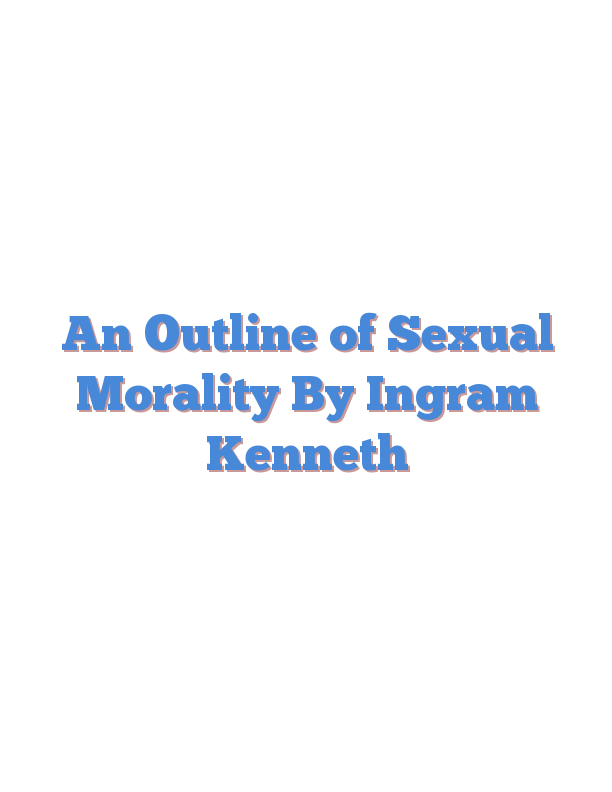 An Outline of Sexual Morality By Ingram Kenneth