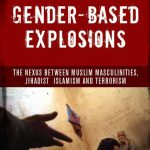 Gender based Explosions The Nexus between Muslim Masculinities Jihadist Islamism and Terrorism By Maleeha Aslam
