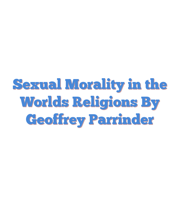 Sexual Morality in the Worlds Religions By Geoffrey Parrinder
