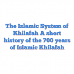 The Islamic System of Khilafah A short history of the 700 years of Islamic Khilafah