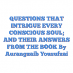 QUESTIONS THAT INTRIGUE EVERY CONSCIOUS SOUL; AND THEIR ANSWERS FROM THE BOOK By Aurangzaib Yousufzai