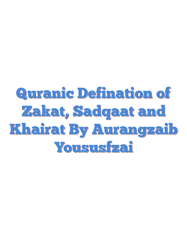 Quranic Defination of Zakat, Sadqaat and Khairat By Aurangzaib Yoususfzai