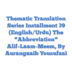 "Thematic Translation Series Installment 39 (English/Urdu)  The  ""Abbreviation"" Alif–Laam-Meem, By Aurangzaib Yousufzai"