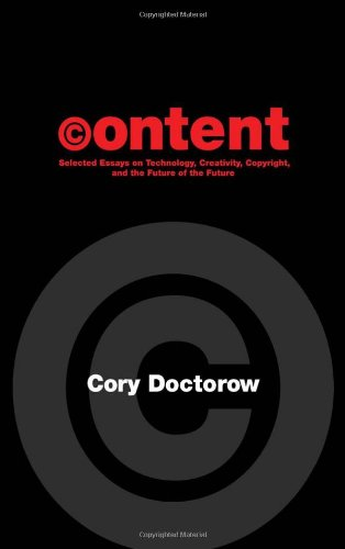 Content: Selected Essays on Technology, Creativity, Copyright, and the Future of the Future  by Cory Doctorow